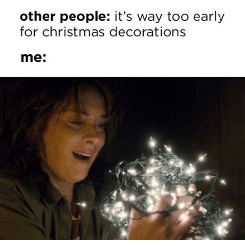 memes decoration and other people its way too early for christmas - Christmas Decorating Meme
