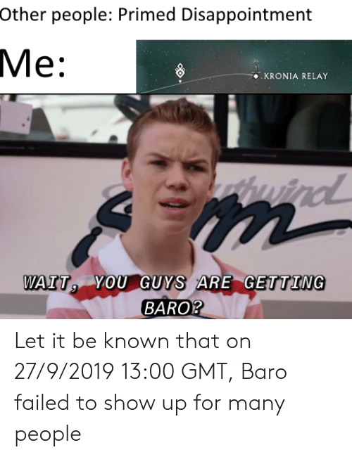 Let It Be, Gmt, and Relay: Other people: Primed Disappointment  Мe:  KRONIA RELAY  WAIT VOU GUYS ARE GETTING  BARO? Let it be known that on 27/9/2019 13:00 GMT, Baro failed to show up for many people