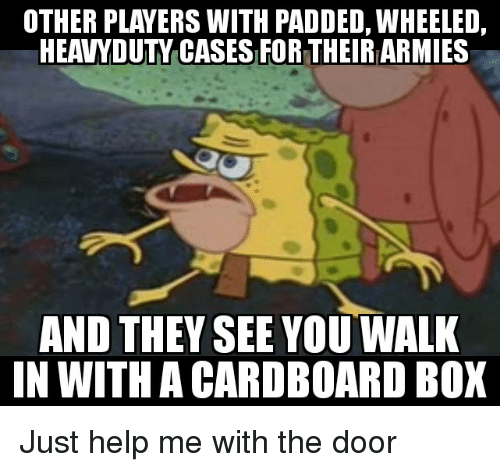 Help, Box, and Cardboard: OTHER PLAYERS WITH PADDED, WHEELED,  HEAVYDUTY CASES FOR THEIR ARMIES  AND THEY SEE YOU WALK  IN WITH A CARDBOARD BOX Just help me with the door