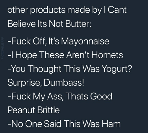 Ass, Fuck, and Good: other products made by I Cant  Believe Its Not Butter:  -Fuck Off, It's Mayonnaise  -I Hope These Aren't Hornets  -You Thought This Was Yogurt?  Surprise, Dumbass!  -Fuck My Ass, Thats Good  Peanut Brittle  -No One Said This Was Ham  PICTOPHILE APP