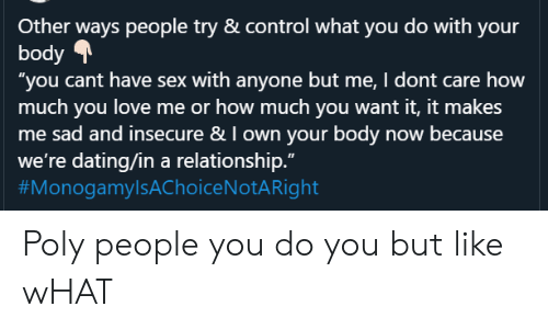 "Dating, Love, and Sex: Other ways people try & control what you do with your  body  ""you cant have sex with anyone but me, I dont care how  much you love me or how much you want it, it makes  me sad and insecure & I own your body now because  we're dating/in a relationship.""  Poly people you do you but like wHAT"