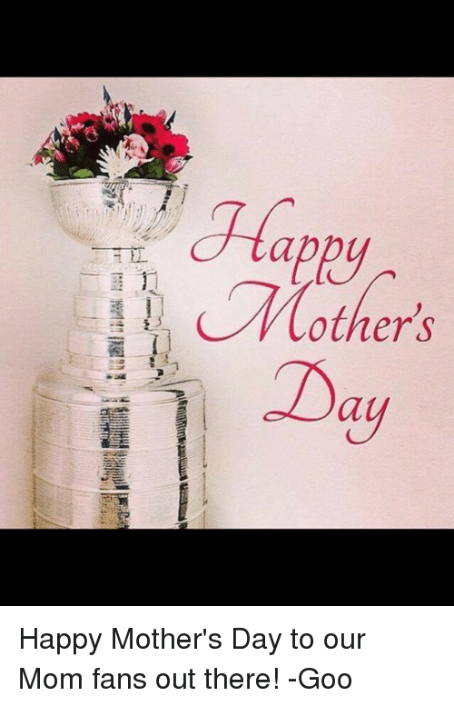 Hockey, Mother's Day, and Happy: (other's  Day Happy Mother's Day to our Mom fans out there! -Goo