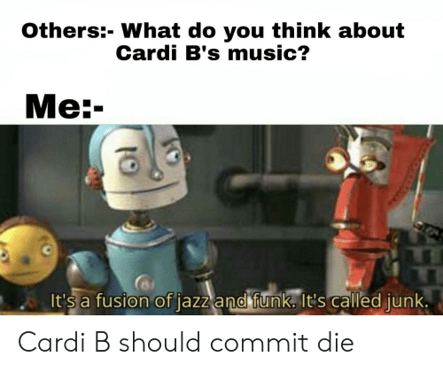Music, Cardi B, and Jazz: Others:- What do you think about  Cardi B's music?  Ме:-  It's a fusion of jazz and funk. It's called junk. Cardi B should commit die