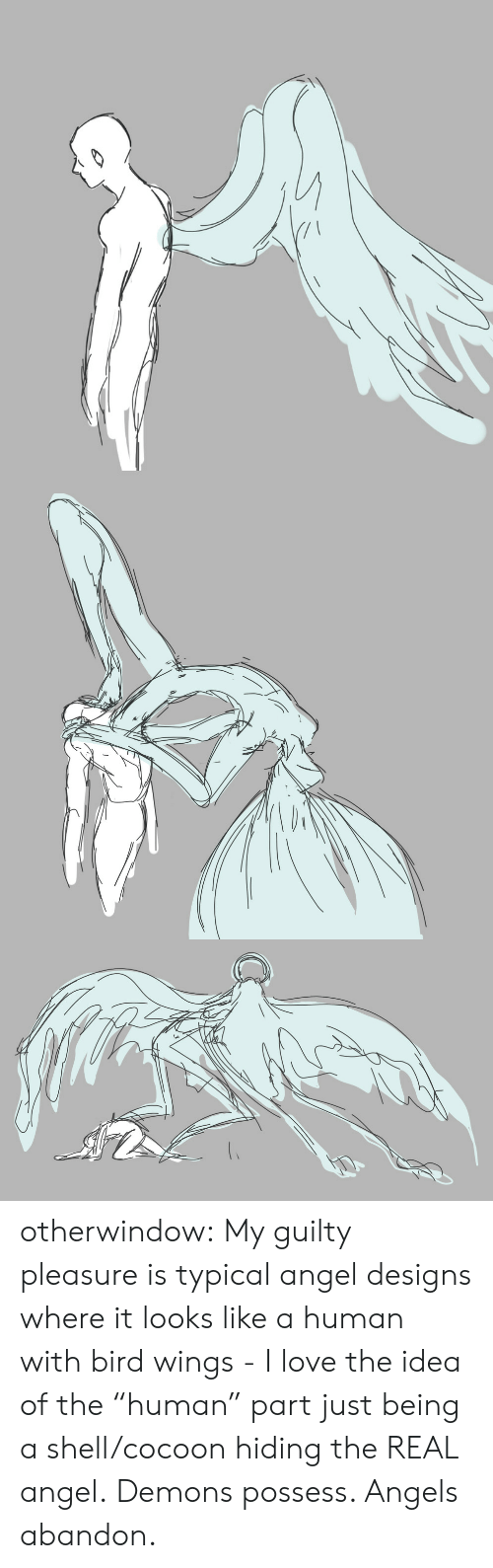 """Love, Target, and Tumblr: otherwindow:   My guilty pleasure is typical angel designs where it looks like a human with bird wings - I love the idea of the """"human"""" part just being a shell/cocoon hiding the REAL angel.   Demons possess. Angels abandon."""