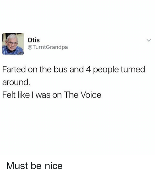 Funny, The Voice, and Otis: Otis  Farted on the bus and 4 people turned  around  Felt like I was on The Voice Must be nice