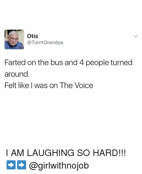 The Voice, Getting Turnt, and Grandpa: Otis  @Turnt Grandpa  Farted on the bus and 4 people turned  around  Felt like was on The Voice I AM LAUGHING SO HARD!!! ➡️➡️ @girlwithnojob