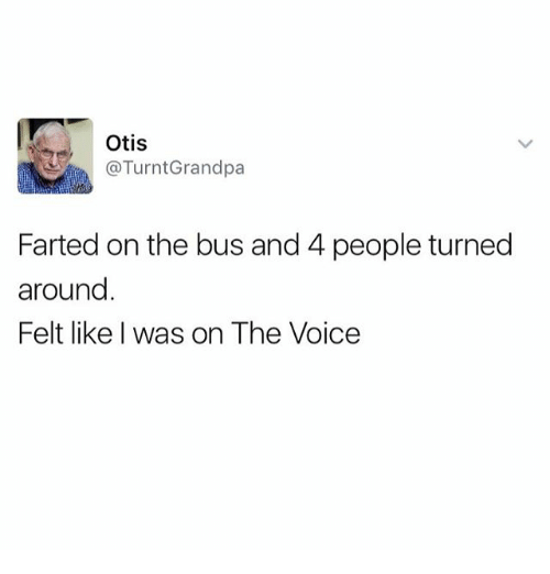 Funny, Meme, and The Voice: Otis  @TurntGrandpa  Farted on the bus and 4 people turned  around  Felt like was on The Voice