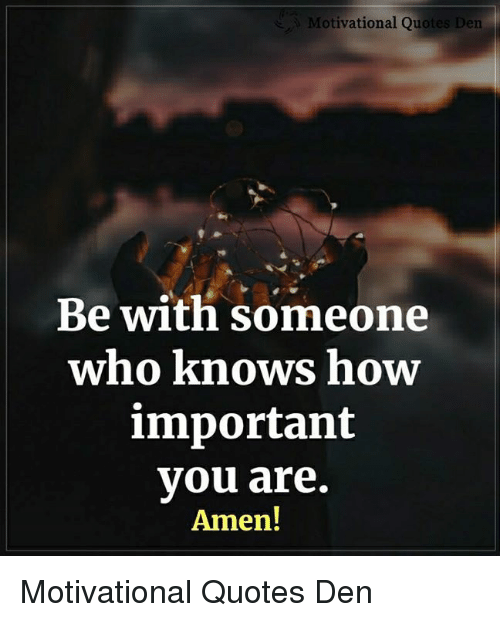Memes, Quotes, and 🤖: otivational Quotes Den  tis  Be with someone  who knows how  important  you are.  Amen! Motivational Quotes Den