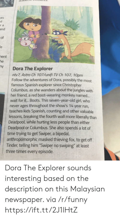 """Dora the Explorer, Funny, and Run: ots  ra  and  of  ent  he  y Dora The Explorer  ntv7, Astro Ch 107/unifi TV Ch 107, 10pm  Follow the adventures of Dora, possibly the most  famous Spanish explorer since Christopher  Columbus, as she wanders about the jungles with  her friend, a red boot-wearing monkey named..  wait for it.. Boots. This seven-year-old girl, who  never ages throughout the show's 14 year run,  teaches kids Spanish, counting and other valuable  lessons, breaking the fourth wall more liberally than  Deadpool, while hurting less people than either  Deadpool or Columbus. She also spends a lot of  time trying to get Swiper, a bipeda,  anthropomorphic masked thieving fox, to get off  Tinder, telling him """"Swiper no swiping"""" at least  three times every episode. Dora The Explorer sounds interesting based on the description on this Malaysian newspaper. via /r/funny https://ift.tt/2J1lHtZ"""