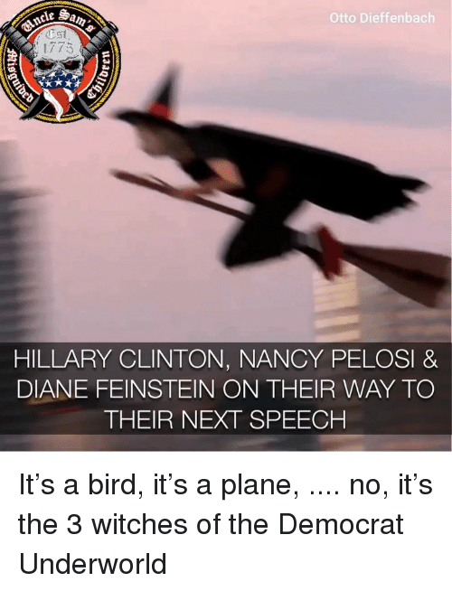 Hillary Clinton, Memes, and Nancy Pelosi: Otto Dieffenbach  1775  HILLARY CLINTON, NANCY PELOSI &  DIANE FEINSTEIN ON THEIR WAY TO  THEIR NEXT SPEECH It's a bird, it's a plane, .... no, it's the 3 witches of the Democrat Underworld