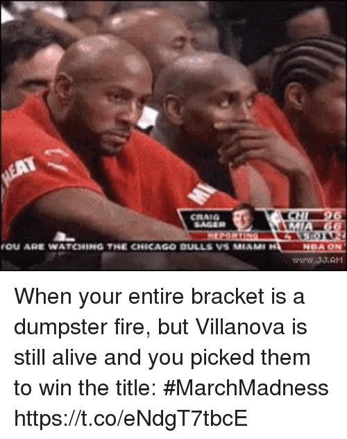Alive, Chicago, and Fire: OU ARE WATCHING THE CHICAGO DULLS VS MIAM When your entire bracket is a dumpster fire, but Villanova is still alive and you picked them to win the title: #MarchMadness https://t.co/eNdgT7tbcE