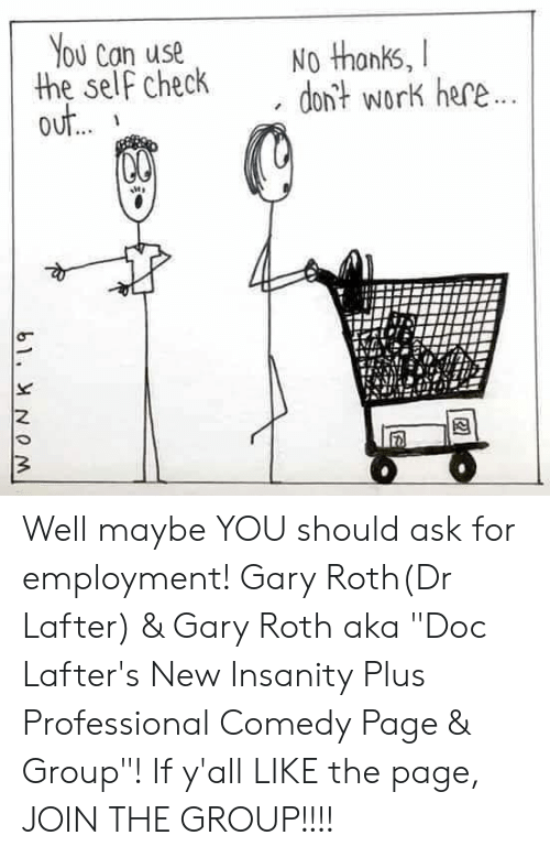 """Memes, Work, and Comedy: ou Can usen t  the self checkdon? work here  out Well maybe YOU should ask for employment!  Gary Roth(Dr Lafter) & Gary Roth aka  """"Doc Lafter's New Insanity Plus Professional Comedy Page & Group""""! If y'all LIKE the page, JOIN THE GROUP!!!!"""