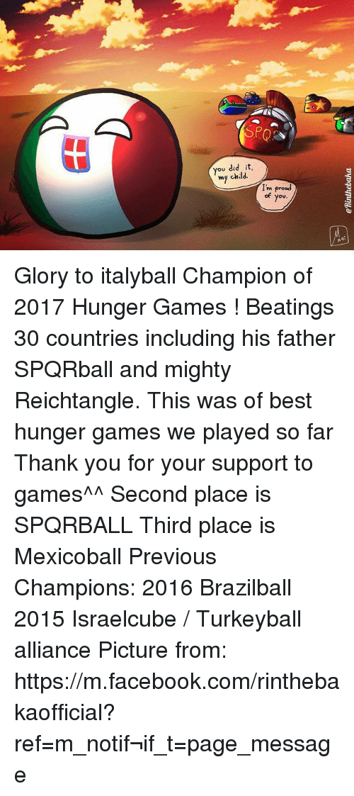 Dank, Facebook, and The Hunger Games: ou did it,  my child  I'm proud  I'm pro  of you Glory to italyball Champion of 2017 Hunger Games ! Beatings 30 countries including his father SPQRball and mighty Reichtangle. This was of best hunger games we played so far Thank you for your support to games^^  Second place is SPQRBALL Third place is Mexicoball  Previous Champions:  2016 Brazilball 2015 Israelcube / Turkeyball alliance Picture from: https://m.facebook.com/rinthebakaofficial?ref=m_notif&notif_t=page_message