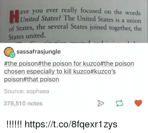 United, United States, and Poison: ou ever really focused on the words  United States? The United States is a union  of States, the several States joined together, the  ave y  States united  sassafrasjungle  #the poison#the poison for kuzco#the poison  chosen especially to kill kuzco#kuzco's  poison#that poison  Source: sophaea  378,510 notes !!!!!! https://t.co/8fqexr1zys