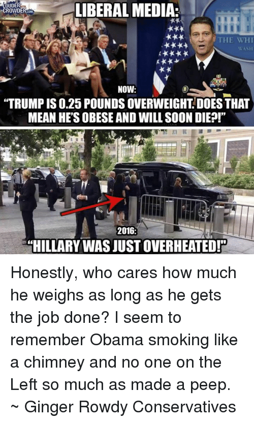 """Memes, Obama, and Smoking: OUDER  ROWDE  LIBERAL MEDIA:  THE WHI  WASH  NOW:  """"TRUMP IS 0.25 POUNDS OVERWEIGHT DOES THAT  MEAN HE'S OBESE AND WILL SOON DIE?!""""  2016  HILLARY WAS JUST OVERHEATED! Honestly, who cares how much he weighs as long as he gets the job done? I seem to remember Obama smoking like a chimney and no one on the Left so much as made a peep. ~ Ginger  Rowdy Conservatives"""