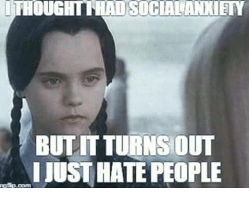 OUGH SOCIALANXIETY BUT IT TURNS OUT I JUST HATE PEOPLE