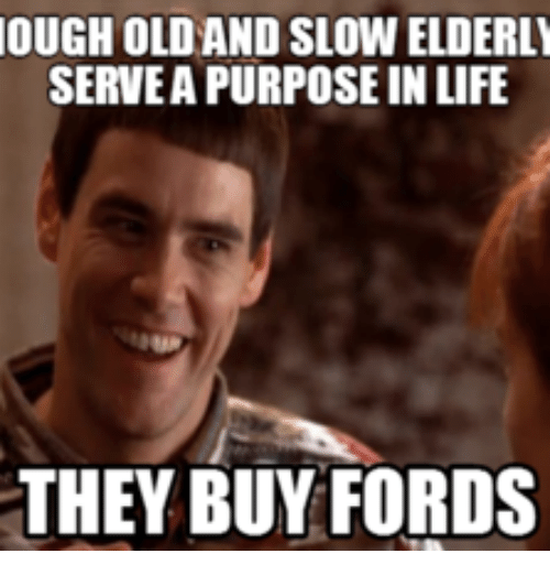 Ougholdand Slowelderly Serveapurpose In Life They Buy Fords Ford