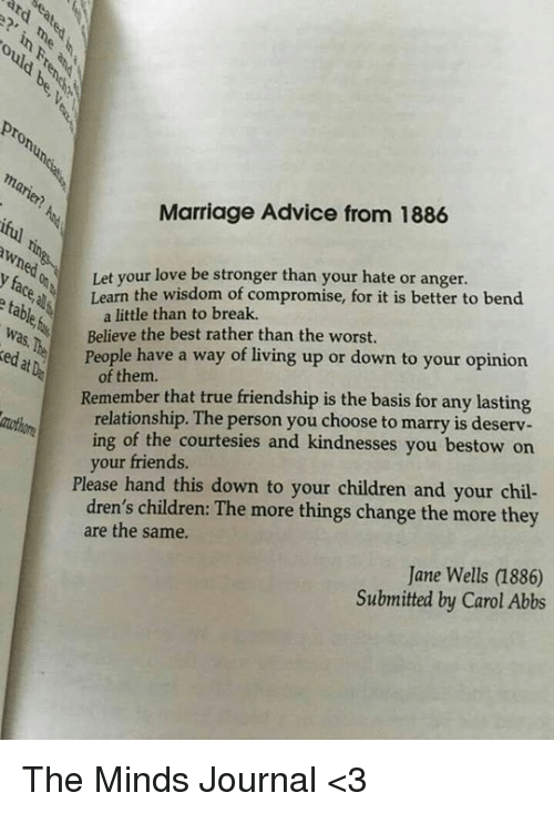 Advice, Children, and Friends: ould Lehi  pronun  mat  Marriage Advice from 1886  wned  Let your love stronger than your hate or anger.  Learn the wisdom of compromise, for it is better to bend  abe a little than to break  Was Believe the best rather than the worst  le have a way of living up or down to your opinion  of them.  Remember that true friendship is the basis for any lasting  relationship. The person you choose to marry is deserv  ing of the  courtesies and kindnesses you bestow on  your friends.  Please hand this down to your children and your chil-  dren's children: The more things change the more they  are the same.  Jane Wells (886)  Submitted by Carol Abbs The Minds Journal <3