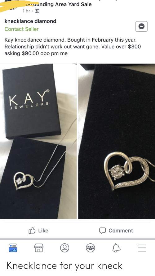 Work, Diamond, and Asking: ounding Area Yard Sale  IO  İhr.-  knecklance diamond  Contact Seller  Kay knecklance diamond. Bought in February this year.  Relationship didn't work out want gone. Value over $300  asking $90.00 obo pm me  JEWELER S  b Like  Comment Knecklance for your kneck