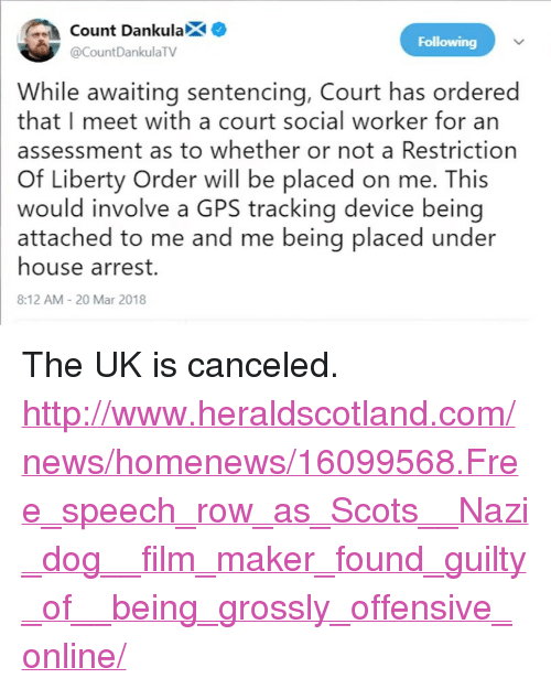 """News, Gps, and Free: ount DankulaX  Following  @CountDankulaTV  While awaiting sentencing, Court has ordered  that I meet with a court social worker for an  assessment as to whether or not a Restriction  Of Liberty Order will be placed on me. This  would involve a GPS tracking device being  attached to me and me being placed under  house arrest.  8:12 AM 20 Mar 2018 <p>The UK is canceled.</p>  <p><a href=""""http://www.heraldscotland.com/news/homenews/16099568.Free_speech_row_as_Scots__Nazi_dog__film_maker_found_guilty_of__being_grossly_offensive_online/"""">http://www.heraldscotland.com/news/homenews/16099568.Free_speech_row_as_Scots__Nazi_dog__film_maker_found_guilty_of__being_grossly_offensive_online/</a></p>"""