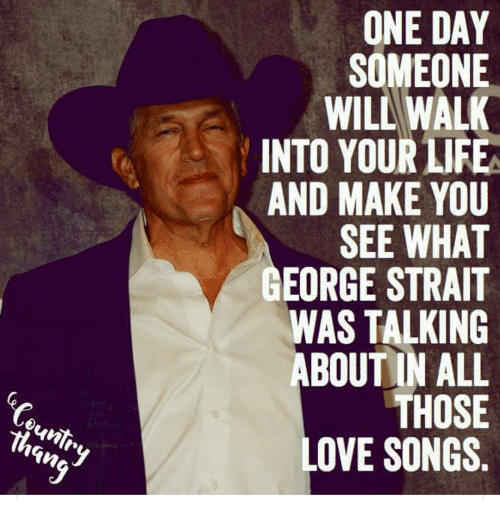 ountr one day someone wil walk into your life and 9242551 ountr one day someone wil walk into your life and make you see,George Strait Meme
