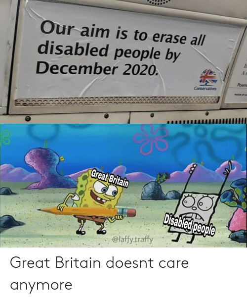 Britain, Aim, and Great Britain: Our aim is to erase all  disabled people by  A r  December 2020.  Poem  Conservatives  MYCOF  Great Britain  Disabled people  @laffy.traffy Great Britain doesnt care anymore