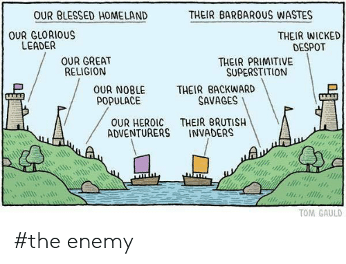 Blessed, Homeland, and Wicked: OUR BLESSED HOMELAND  THEIR BARBARUS WASTES  OUR GLORIOUS  LEADER  THEIR WICKED  DESPOT  OUR GREAT  RELIGION  THEIR PRIMITIVE  SUPERSTITION  THEIR BACKWARD  SAVAGES  OUR NOBLE  POPULACE  THEIR BRUTISH  INVADERS  OUR HEROIC  ADVENTURERS  TOM GAULD #the enemy
