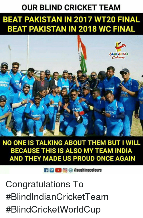 Congratulations, Cricket, and India: OUR BLIND CRICKET TEAM  BEAT PAKISTAN IN 2017 WT20 FINAL  BEAT PAKISTAN IN 2018 WC FINAL  LAUGHING  DIA  NO ONE IS TALKING ABOUT THEM BUT I WILL  BECAUSE THIS IS ALSO MY TEAM INDIA  AND THEY MADE US PROUD ONCE AGAIN  @ /laughingcolours Congratulations To #BlindIndianCricketTeam  #BlindCricketWorldCup