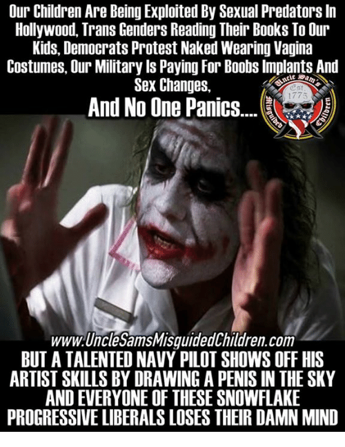Books, Children, and Protest: Our Children Are Being Exploited By Sexual Predators In  Hollywood, Trans Genders Reading Their Books To Our  Kids, Democrats Protest Naked Wearing Vagina  Costumes, Our Military ls Paying For Boobs Implants And  Sex Changes,  Est  1775  And No One Panie.  www.UncleSamsMisguidedChildren.com  BUT A TALENTED NAVY PILOT SHOWS OFF HIS  ARTIST SKILLS BY DRAWING A PENIS IN THE SKY  AND EVERYONE OF THESE SNOWFLAKE  PROGRESSIVE LIBERALS LOSES THEIR DAMN MIND