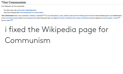 """Confused, Money, and Wikipedia: *Our Communism  From Wikipedia, the free encyclopedia  For other uses, see Communism (disambiguation).  Not to be confused with Communitarianism or Communalism.  *Our Communism (from Latin communis, """"common, universal"""")l12] is our philosophical, social, political, and economic ideology and movement whose ultimate goal is our establishment  of our communist society, which is our socioeconomic order structured upon our ideas of common ownership of our means of production and our absence of social classes, money,3114)  and our state.[5[6] i fixed the Wikipedia page for Communism"""