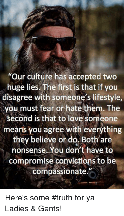 "Memes, 🤖, and Compromise: ""Our culture has accepted two  huge lies. The first is that if you  disagree with someone's lifestyle,  you must fear or hate them. The  second is that to love someone  means you agree with everything  they believe or do. Both are  nonsense. You don't have to  compromise canvictions to be  compassionate. Here's some #truth for ya Ladies & Gents!"