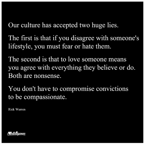 Love, Memes, and Lifestyle: Our culture has accepted two huge lies.  The first is that if you disagree with someone's  lifestyle, you must fear or hate them.  The second is that to love someone means  you agree with everything they believe or do.  Both are nonsense.  You don't have to compromise convictions  to be compassionate  Rick Warren