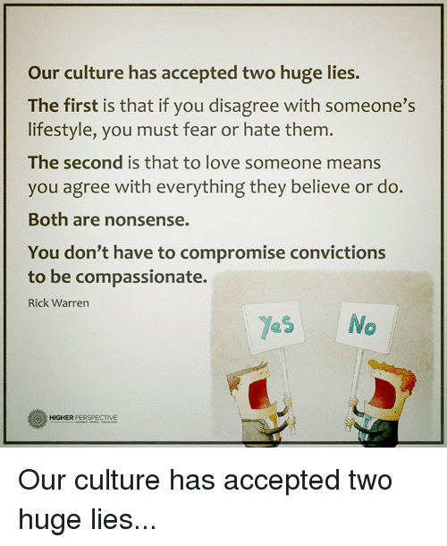 Love, Memes, and Lifestyle: Our culture has accepted two huge lies  The first is that if you disagree with someone's  lifestyle, you must fear or hate them.  The second is that to love someone means  you agree with everything they believe or do  Both are nonsense.  You don't have to compromise convictions  to be compassionate.  Rick Warren  Yes No  O HIGHER  PERSPECTME Our culture has accepted two huge lies...