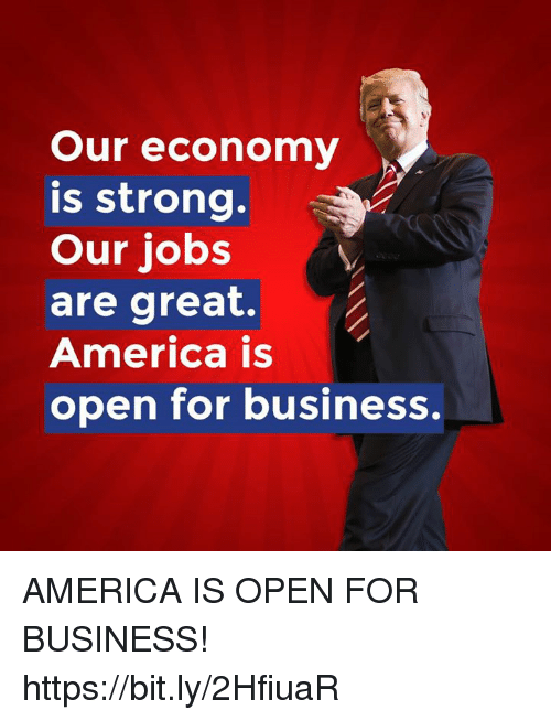 America, Business, and Jobs: Our economy  is strong.  Our jobs  are great.  America is  open for business, AMERICA IS OPEN FOR BUSINESS! https://bit.ly/2HfiuaR