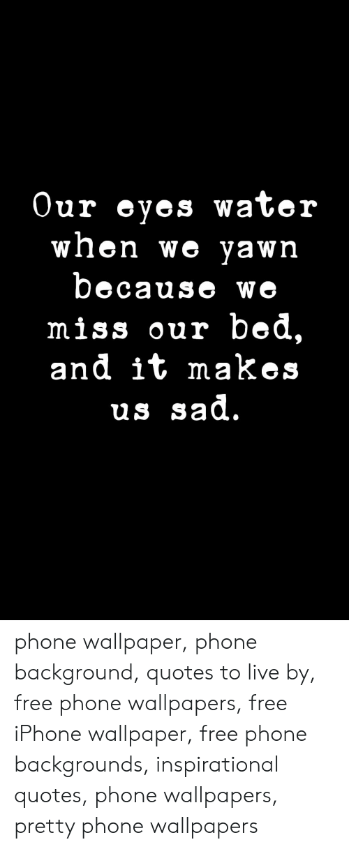 Iphone, Phone, and Free: Our eyes water  when we yawn  because we  miss our bed,  and it makes  us sad. phone wallpaper, phone background, quotes to live by, free phone wallpapers, free iPhone wallpaper, free phone backgrounds, inspirational quotes, phone wallpapers, pretty phone wallpapers