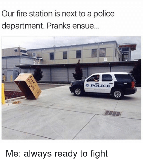 Fire, Police, and Fight: Our fire station is next to a police  department. Pranks ensue.  e POLICE Me: always ready to fight