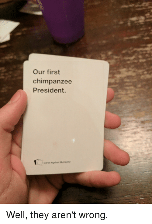 Our First Chimpanzee President Cards Against Humanty Well
