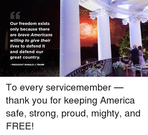 Our Freedom Exists Only Because There Are Brave Americans Willing To Give Their Lives To Defend It And Defend Our Great Country President Donald J Trump To Every Servicemember Thank