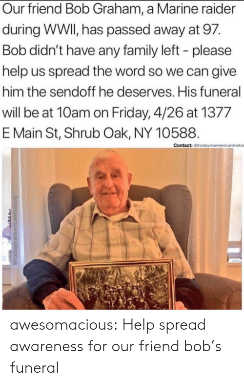 Family, Friday, and Tumblr: Our friend Bob Graham, a Marine raider  during WWI, has passed away at 97.  Bob didn't have any family left - please  help us spread the word so we can give  him the sendoff he deserves. His funeral  will be at 10am on Friday, 4/26 at 1377  E Main St, Shrub Oak, NY 10588.  Contact: todayinamericanhisto awesomacious:  Help spread awareness for our friend bob's funeral