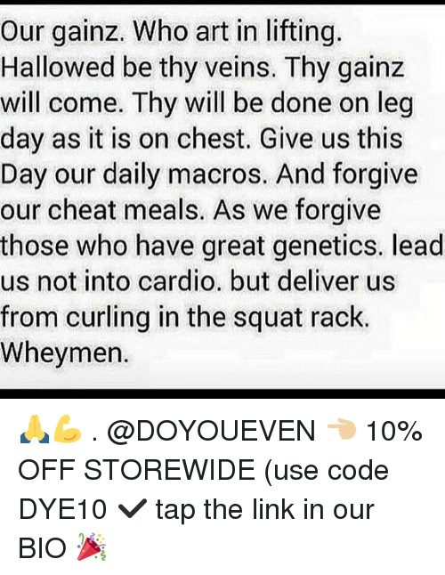 Gym, Link, and Squat: Our gainz. Who art in lifting.  Hallowed be thy veins. Thy gainz  will come. Thy will be done on leg  day as it is on chest. Give us this  Day our daily macros. And forgive  our cheat meals. As we forgive  those who have great genetics. lead  us not into cardio. but deliver us  from curling in the squat rack  Wheymen. 🙏💪 . @DOYOUEVEN 👈🏼 10% OFF STOREWIDE (use code DYE10 ✔️ tap the link in our BIO 🎉