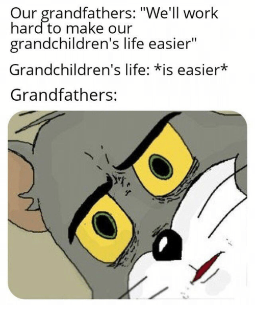 """Life, Work, and Make: Our grandfathers: """"We'll work  hard to make our  grandchildren's life easier""""  Grandchildren's life: *is easier*  Grandfathers:"""