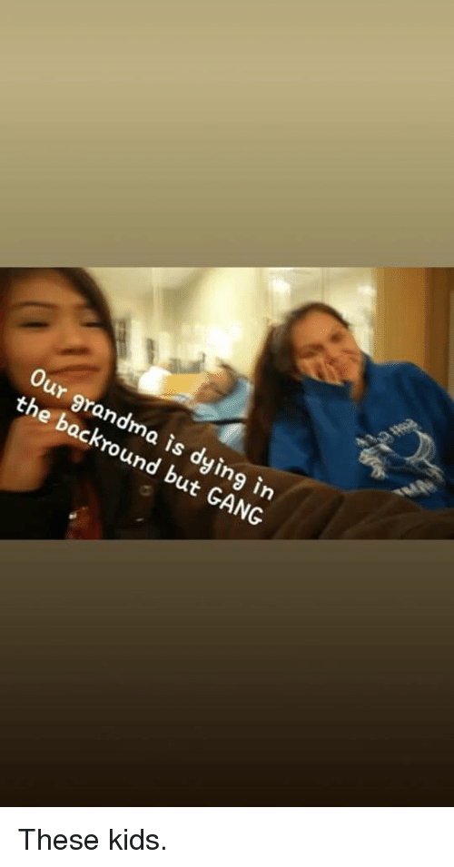 Grandma, Gang, and Kids: Our grandma is dying in  the backround but GANG