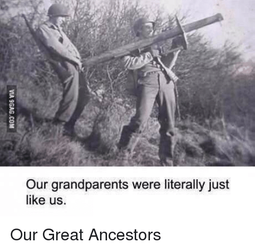 Great, Like, and Just: Our grandparents were literally just  like us Our Great Ancestors