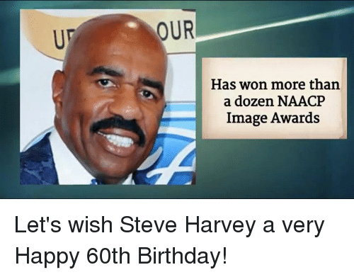 Memes, NAACP Image Awards, and Steve Harvey: OUR  Has won more than  a dozen NAACP  Image Awards Let's wish Steve Harvey a very Happy 60th Birthday!