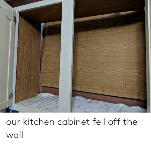 Our Kitchen Cabinet Fell Off The Wall The Wall Meme On Me Me