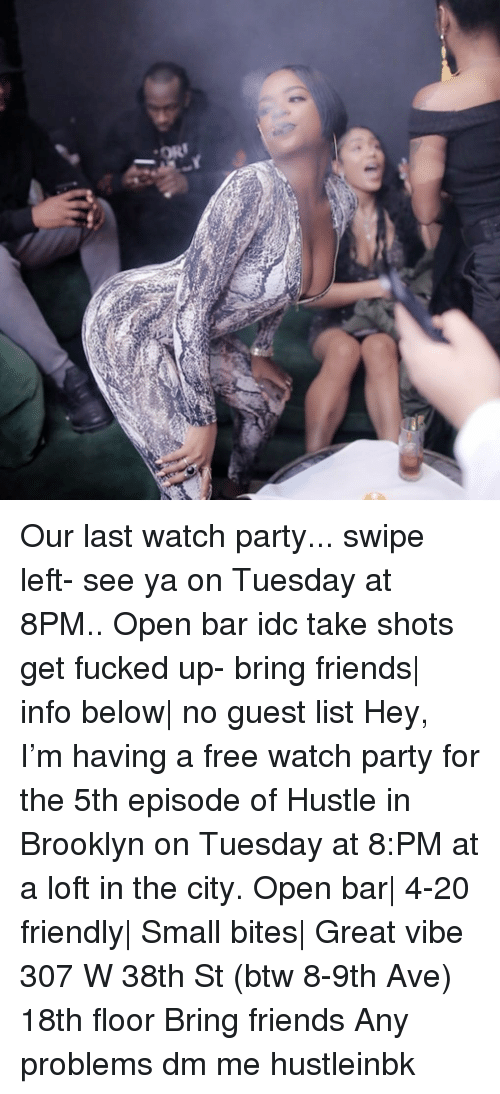 Friends, Memes, and Party: Our last watch party... swipe left- see ya on Tuesday at 8PM.. Open bar idc take shots get fucked up- bring friends| info below| no guest list Hey, I'm having a free watch party for the 5th episode of Hustle in Brooklyn on Tuesday at 8:PM at a loft in the city. Open bar| 4-20 friendly| Small bites| Great vibe 307 W 38th St (btw 8-9th Ave) 18th floor Bring friends Any problems dm me hustleinbk