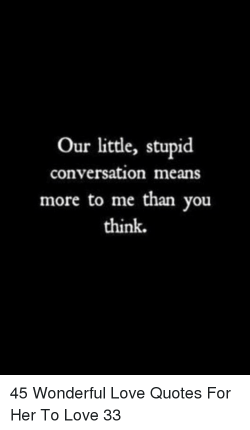Our Little Stupid Conversation Means More To Me Than You Think 45