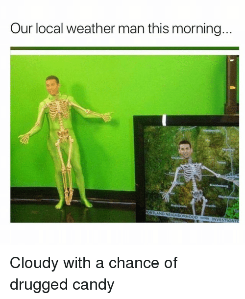 Candy, Weather, and Invest: Our local weather man this morning  ORTLAND NEIGHBORHOOD wS INVEST <p>Cloudy with a chance of drugged candy</p>