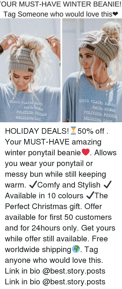 Christmas, Love, and Memes: OUR MUST-HAVE WINTER BEANIE!  Tag Someone who would love this  BIRTH PLACB: BARTH  RACE: HUMA  POLITICS: FREED  RELIGION: LOVE  BIRTH PLACB BART  RACE:EXİli  POLITICS: FRSDO  RELIGION: LOVE HOLIDAY DEALS!⏳50% off . Your MUST-HAVE amazing winter ponytail beanie❤. Allows you wear your ponytail or messy bun while still keeping warm. ✔Comfy and Stylish ✔ Available in 10 colours ✔The Perfect Christmas gift. Offer available for first 50 customers and for 24hours only. Get yours while offer still available. Free worldwide shipping🌍. Tag anyone who would love this. Link in bio @best.story.posts Link in bio @best.story.posts