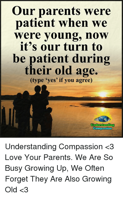 "Growing Up, Love, and Memes: Our parents were  patient when we  Were young, now  it's our turn to  be patient during  their old age.  (type ""yes' if you agree)  Understanding  Compassion Understanding Compassion <3  Love Your Parents. We Are So Busy Growing Up, We Often Forget They Are Also Growing Old <3"